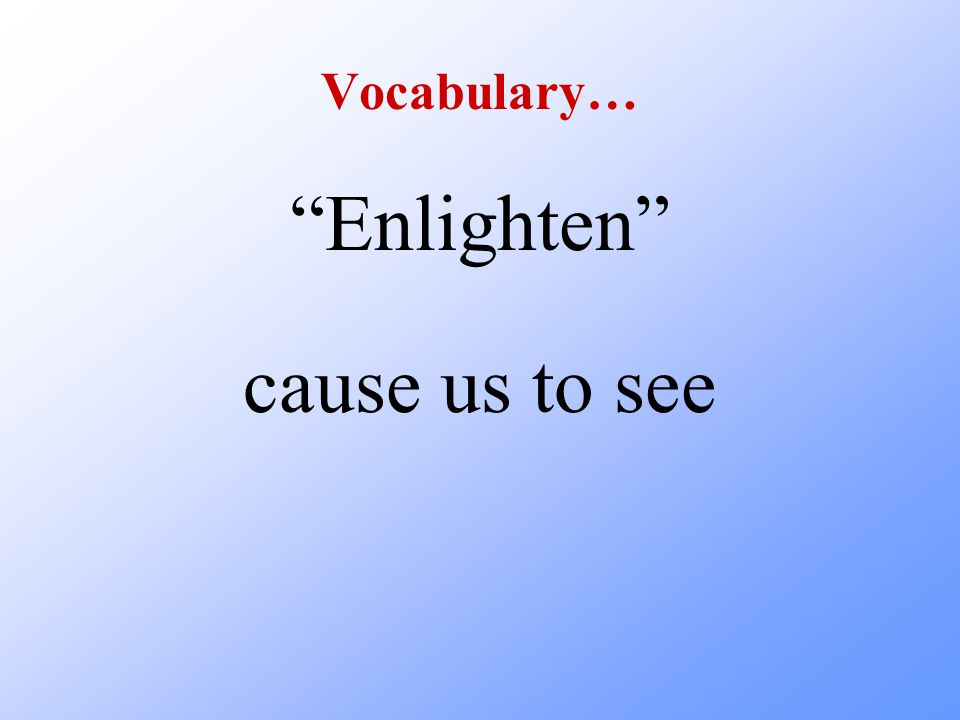 Vocabulary… Enlighten cause us to see
