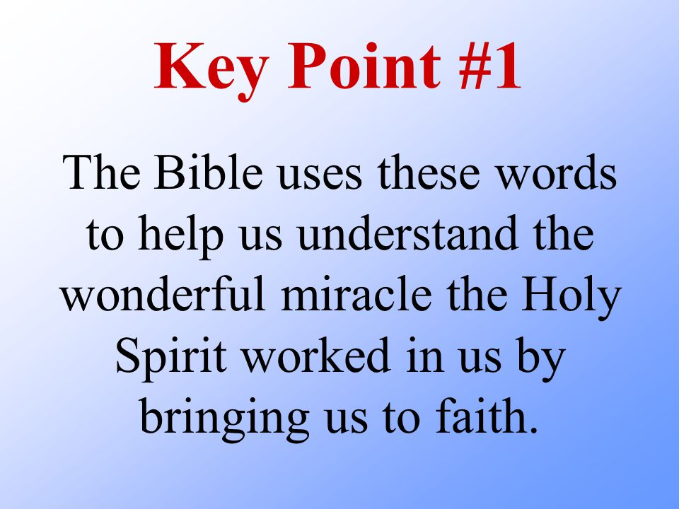 Key Point #1 The Bible uses these words to help us understand the wonderful miracle the Holy Spirit worked in us by bringing us to faith.