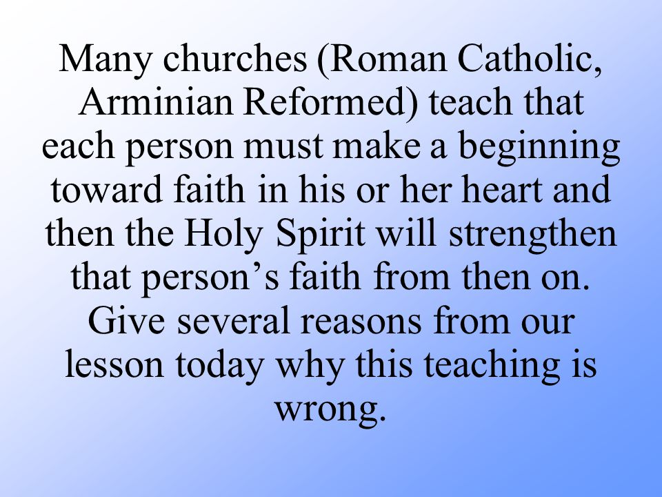 Many churches (Roman Catholic, Arminian Reformed) teach that each person must make a beginning toward faith in his or her heart and then the Holy Spirit will strengthen that person's faith from then on.