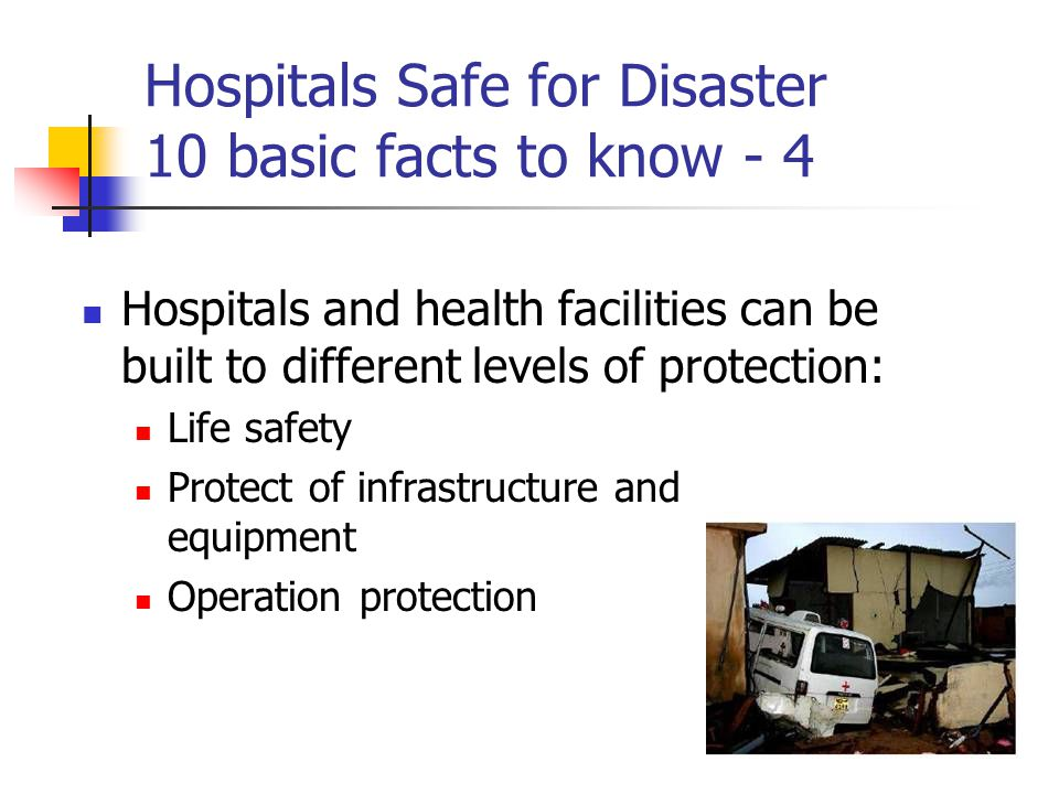 Hospitals Safe for Disaster 10 basic facts to know - 4 Hospitals and health facilities can be built to different levels of protection: Life safety Protect of infrastructure and equipment Operation protection