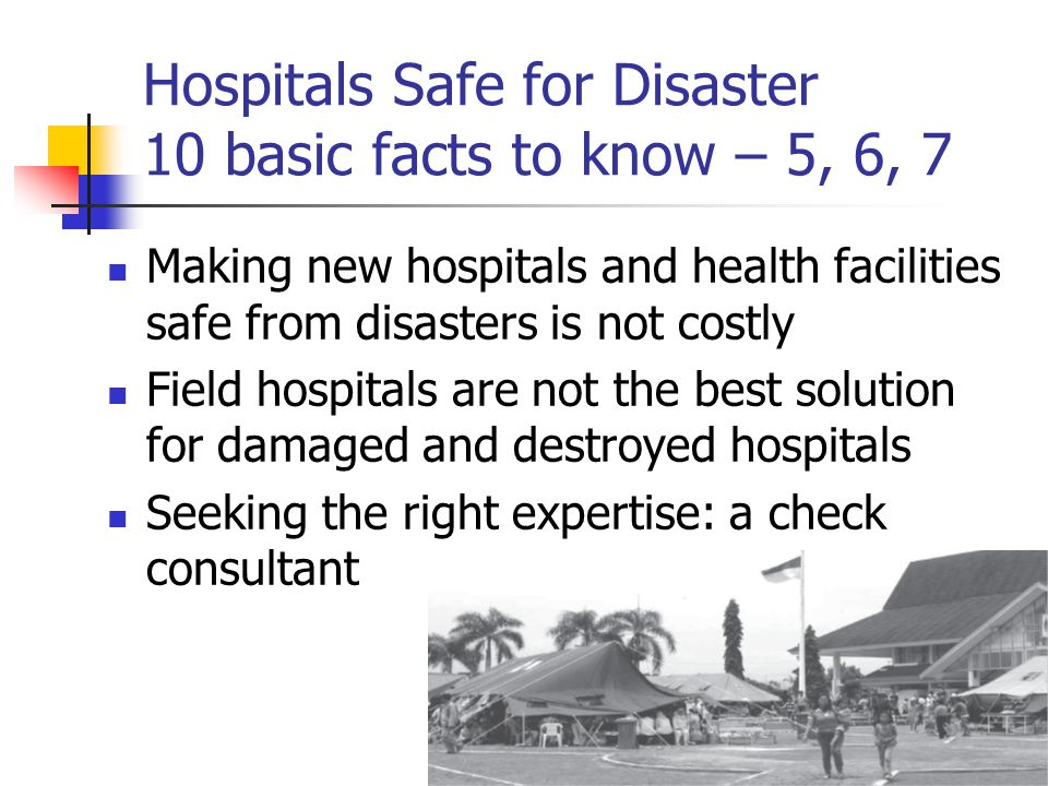Hospitals Safe for Disaster 10 basic facts to know – 5, 6, 7 Making new hospitals and health facilities safe from disasters is not costly Field hospitals are not the best solution for damaged and destroyed hospitals Seeking the right expertise: a check consultant