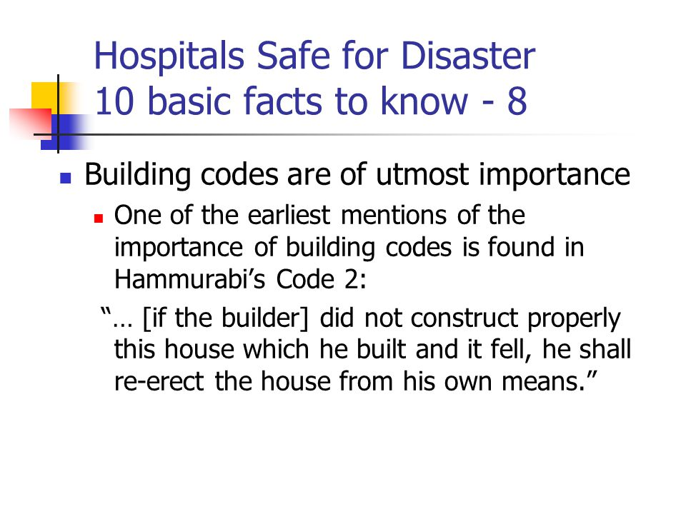 Hospitals Safe for Disaster 10 basic facts to know - 8 Building codes are of utmost importance One of the earliest mentions of the importance of building codes is found in Hammurabi's Code 2: … [if the builder] did not construct properly this house which he built and it fell, he shall re-erect the house from his own means.