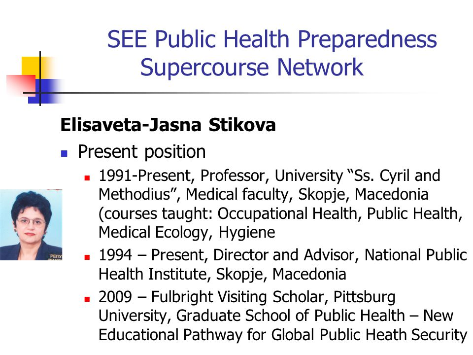 "SEE Public Health Preparedness Supercourse Network Elisaveta-Jasna Stikova Present position 1991-Present, Professor, University ""Ss. Cyril and Methodi"