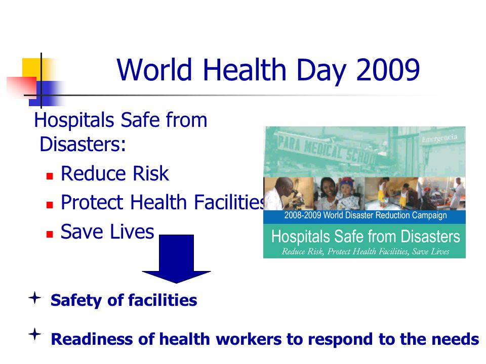 World Health Day 2009 Hospitals Safe from Disasters: Reduce Risk Protect Health Facilities Save Lives Safety of facilities Readiness of health workers to respond to the needs