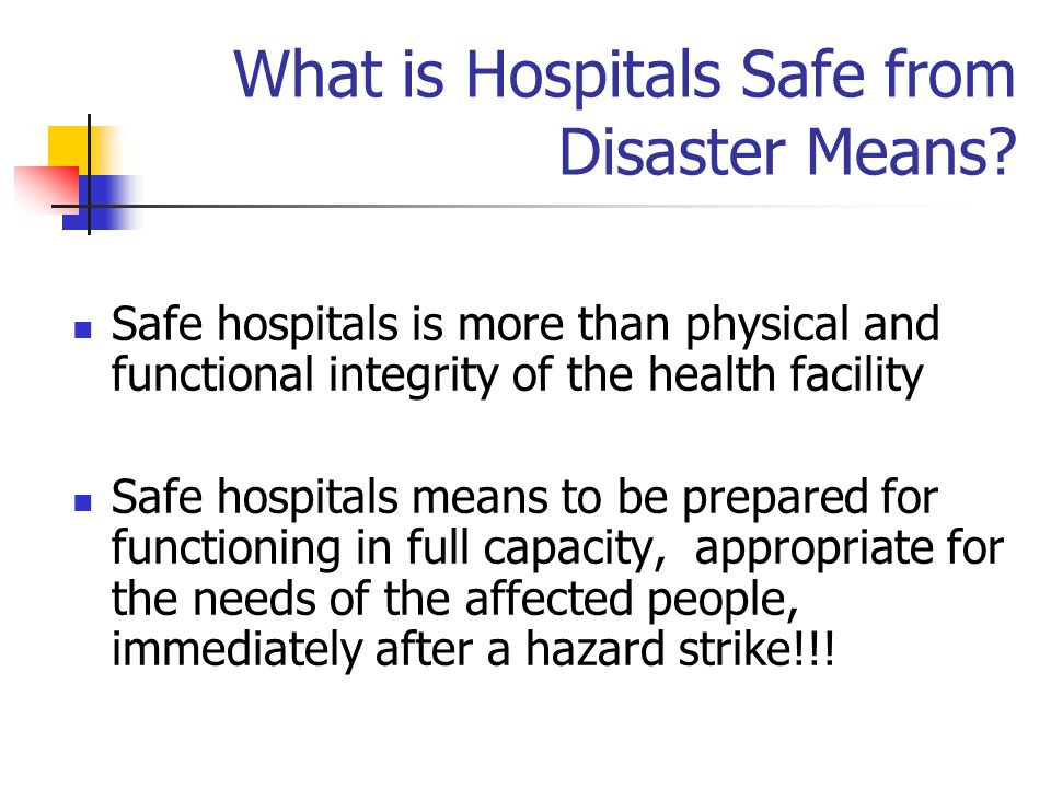 What is Hospitals Safe from Disaster Means? Safe hospitals is more than physical and functional integrity of the health facility Safe hospitals means