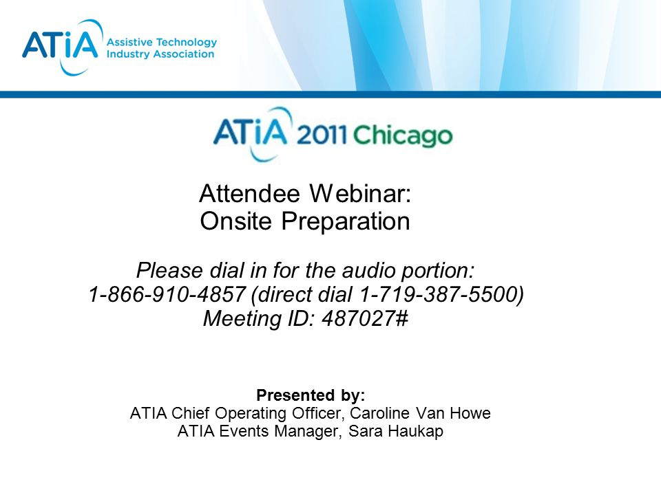 Attendee Webinar: Onsite Preparation Please dial in for the audio portion: 1-866-910-4857 (direct dial 1-719-387-5500) Meeting ID: 487027# Presented by: ATIA Chief Operating Officer, Caroline Van Howe ATIA Events Manager, Sara Haukap