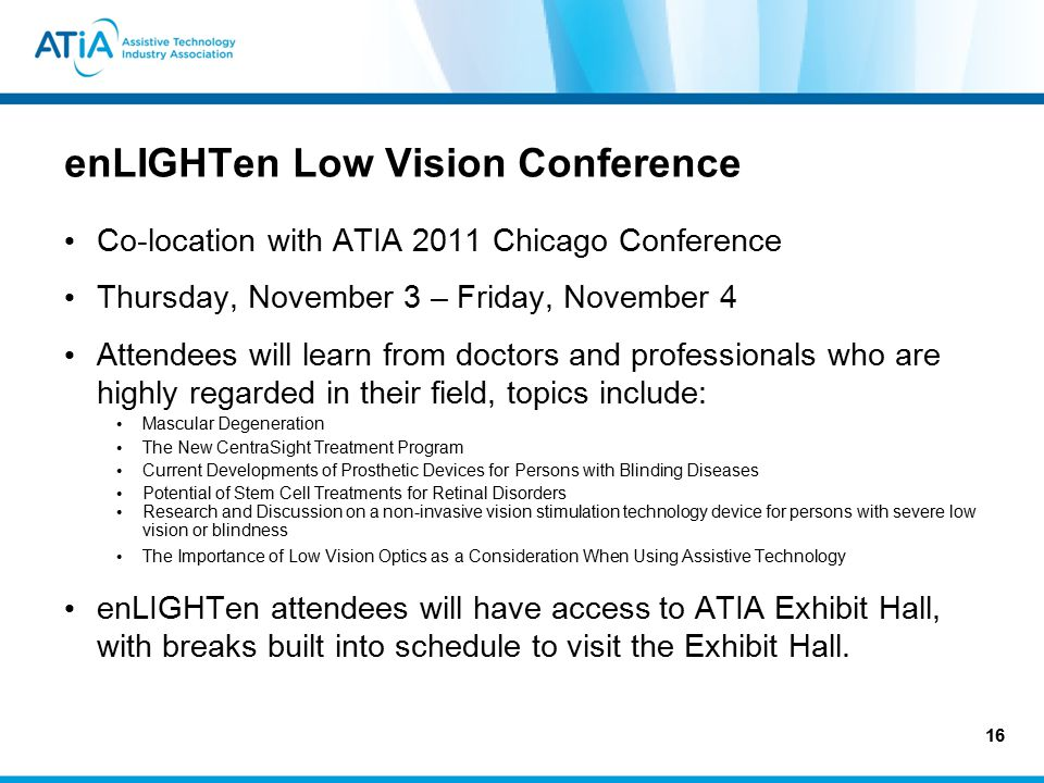 enLIGHTen Low Vision Conference Co-location with ATIA 2011 Chicago Conference Thursday, November 3 – Friday, November 4 Attendees will learn from doctors and professionals who are highly regarded in their field, topics include: Mascular Degeneration The New CentraSight Treatment Program Current Developments of Prosthetic Devices for Persons with Blinding Diseases Potential of Stem Cell Treatments for Retinal Disorders Research and Discussion on a non-invasive vision stimulation technology device for persons with severe low vision or blindness The Importance of Low Vision Optics as a Consideration When Using Assistive Technology enLIGHTen attendees will have access to ATIA Exhibit Hall, with breaks built into schedule to visit the Exhibit Hall.