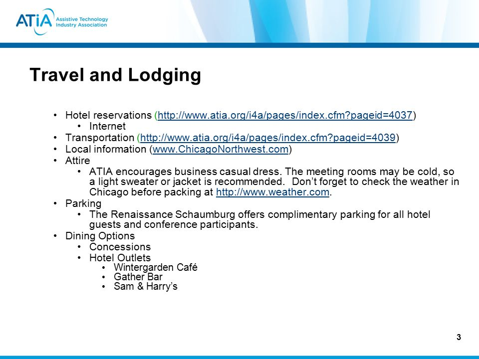 3 Travel and Lodging Hotel reservations (http://www.atia.org/i4a/pages/index.cfm?pageid=4037)http://www.atia.org/i4a/pages/index.cfm?pageid=4037 Internet Transportation (http://www.atia.org/i4a/pages/index.cfm?pageid=4039)http://www.atia.org/i4a/pages/index.cfm?pageid=4039 Local information (www.ChicagoNorthwest.com)www.ChicagoNorthwest.com Attire ATIA encourages business casual dress.