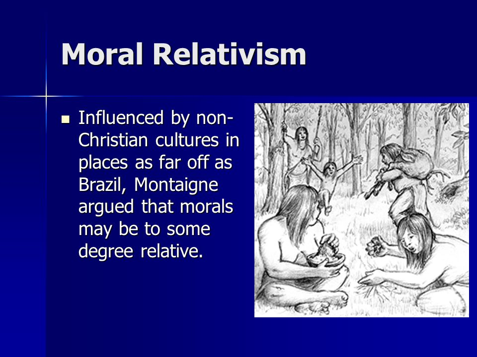 Moral Relativism Influenced by non- Christian cultures in places as far off as Brazil, Montaigne argued that morals may be to some degree relative. In