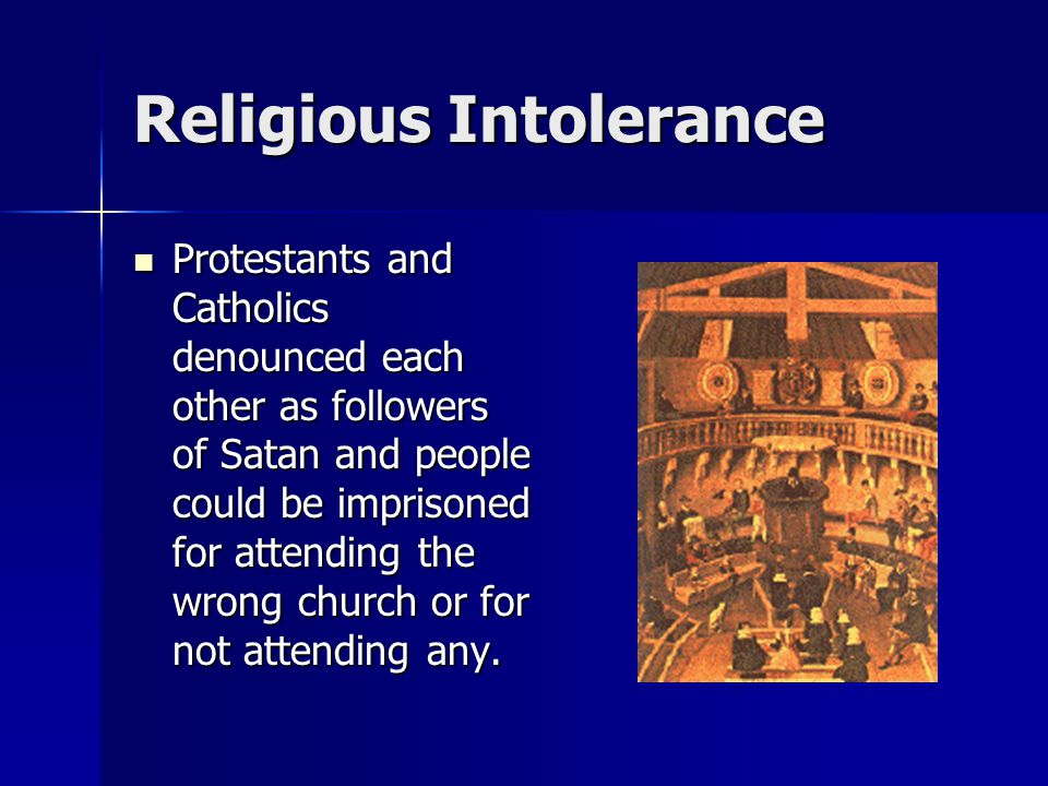 Religious Intolerance Protestants and Catholics denounced each other as followers of Satan and people could be imprisoned for attending the wrong chur