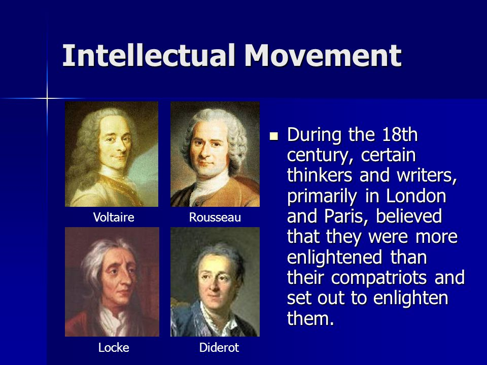 Intellectual Movement During the 18th century, certain thinkers and writers, primarily in London and Paris, believed that they were more enlightened t