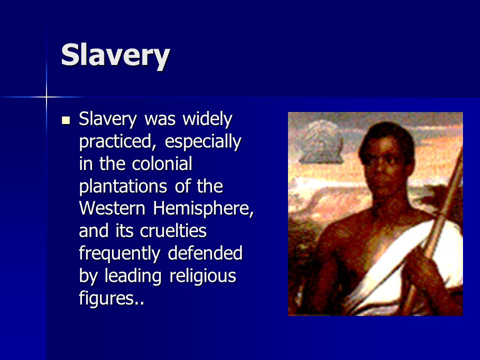 Slavery Slavery was widely practiced, especially in the colonial plantations of the Western Hemisphere, and its cruelties frequently defended by leadi