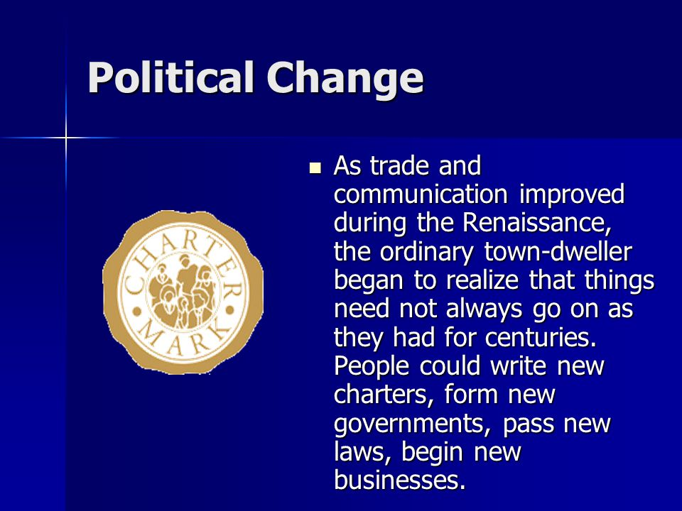 Political Change As trade and communication improved during the Renaissance, the ordinary town-dweller began to realize that things need not always go