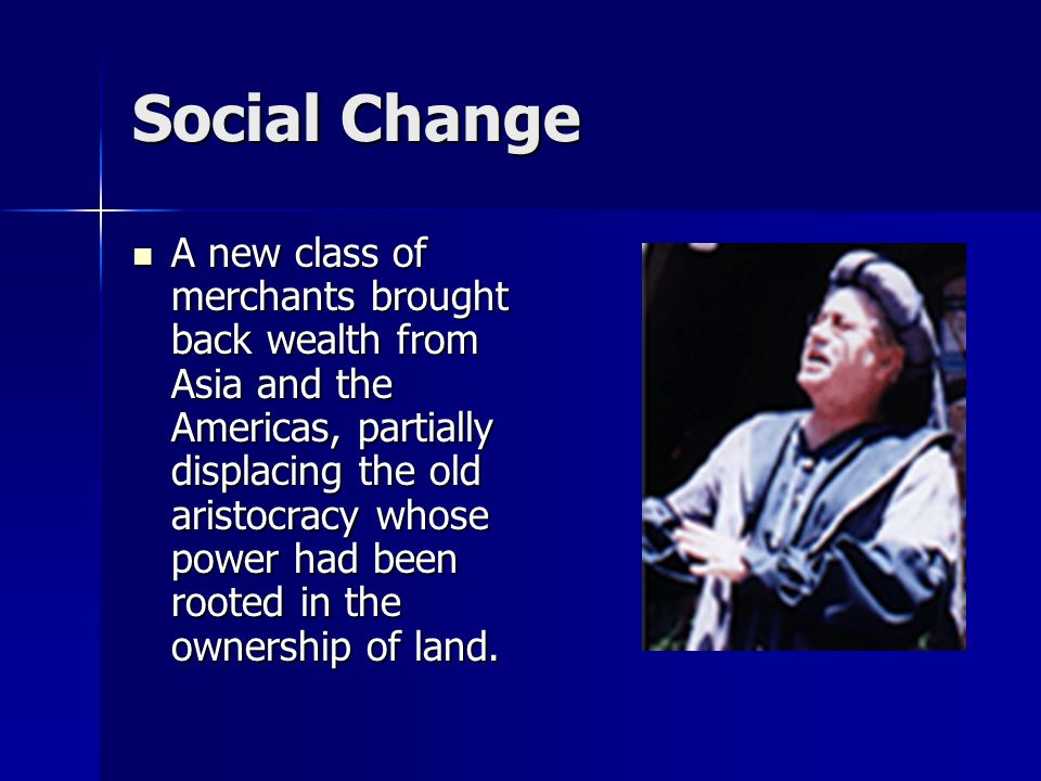 Social Change A new class of merchants brought back wealth from Asia and the Americas, partially displacing the old aristocracy whose power had been r