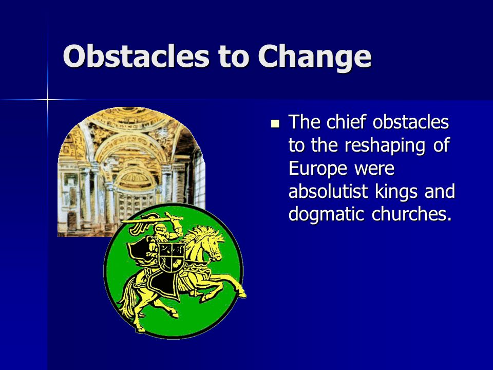 Obstacles to Change The chief obstacles to the reshaping of Europe were absolutist kings and dogmatic churches. The chief obstacles to the reshaping o