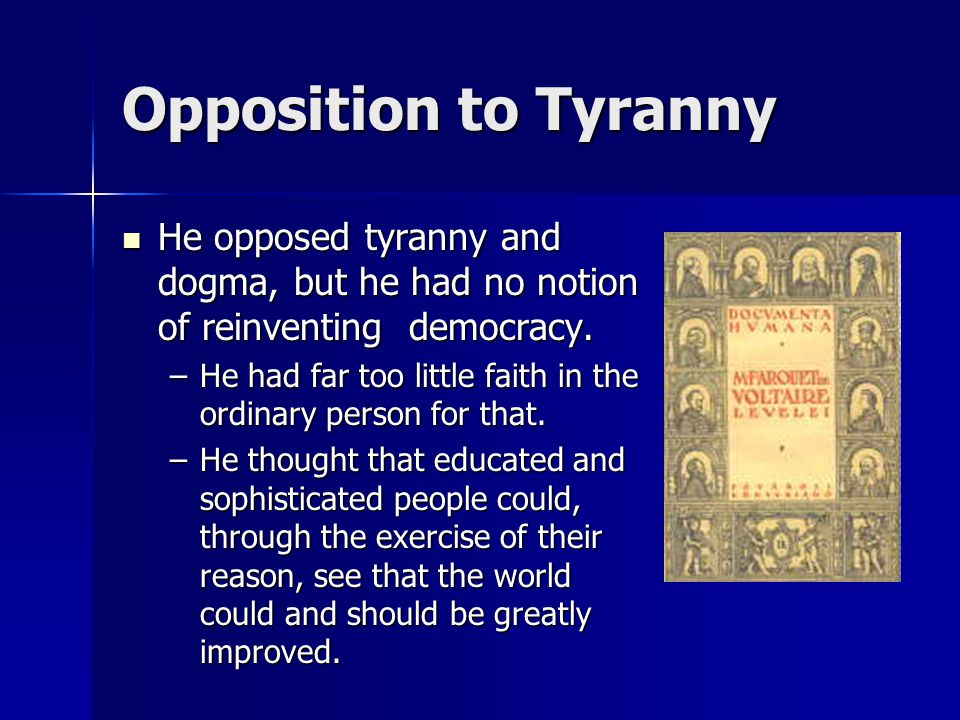 Opposition to Tyranny He opposed tyranny and dogma, but he had no notion of reinventing democracy. He opposed tyranny and dogma, but he had no notion