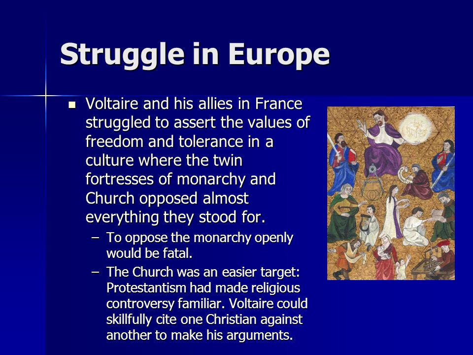 Struggle in Europe Voltaire and his allies in France struggled to assert the values of freedom and tolerance in a culture where the twin fortresses of