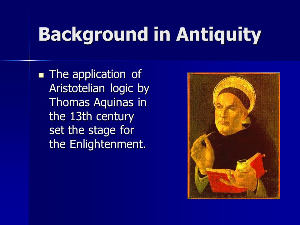 Background in Antiquity The application of Aristotelian logic by Thomas Aquinas in the 13th century set the stage for the Enlightenment. The applicati