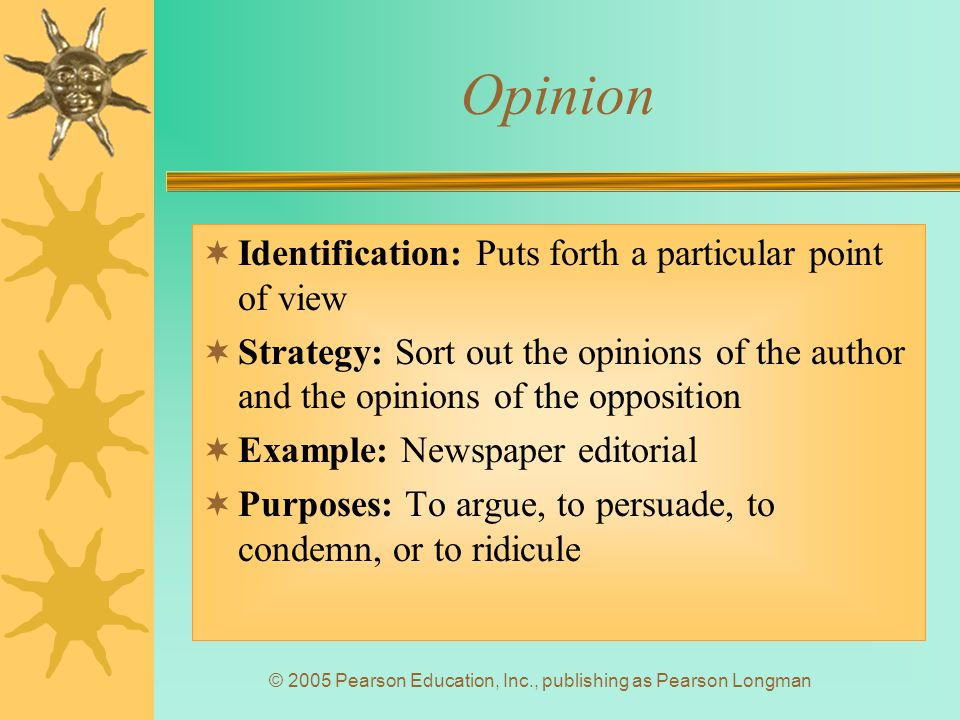 © 2005 Pearson Education, Inc., publishing as Pearson Longman Opinion  Identification: Puts forth a particular point of view  Strategy: Sort out the opinions of the author and the opinions of the opposition  Example: Newspaper editorial  Purposes: To argue, to persuade, to condemn, or to ridicule