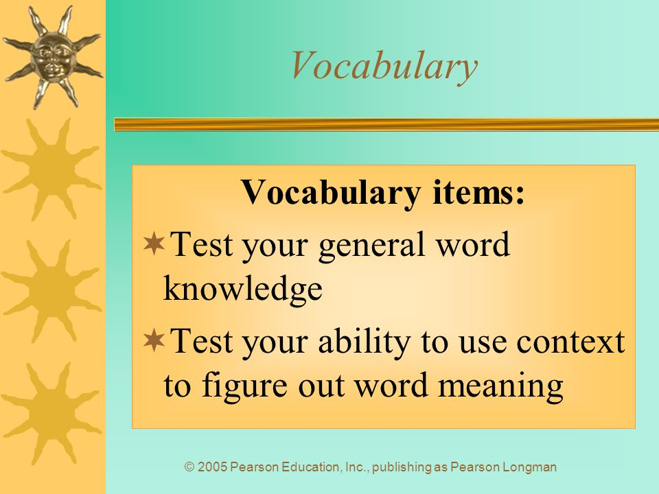 © 2005 Pearson Education, Inc., publishing as Pearson Longman Vocabulary Vocabulary items:  Test your general word knowledge  Test your ability to use context to figure out word meaning