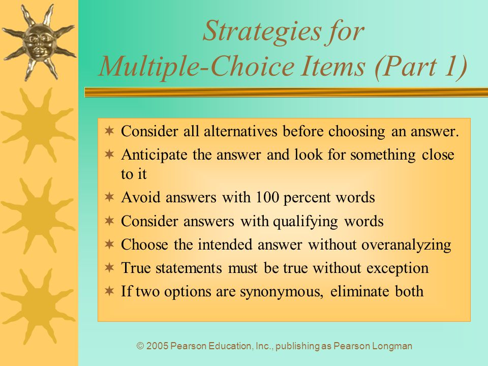 © 2005 Pearson Education, Inc., publishing as Pearson Longman Strategies for Multiple-Choice Items (Part 1)  Consider all alternatives before choosing an answer.