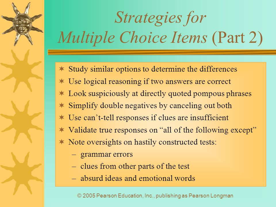 © 2005 Pearson Education, Inc., publishing as Pearson Longman Strategies for Multiple Choice Items (Part 2)  Study similar options to determine the differences  Use logical reasoning if two answers are correct  Look suspiciously at directly quoted pompous phrases  Simplify double negatives by canceling out both  Use can't-tell responses if clues are insufficient  Validate true responses on all of the following except  Note oversights on hastily constructed tests: –grammar errors –clues from other parts of the test –absurd ideas and emotional words