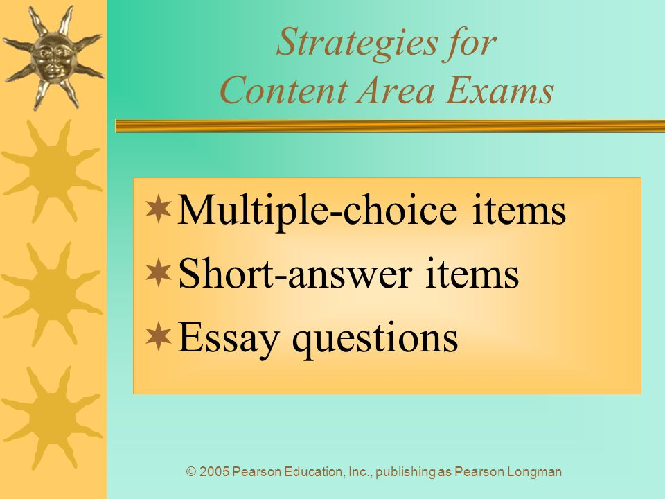 © 2005 Pearson Education, Inc., publishing as Pearson Longman Strategies for Content Area Exams  Multiple-choice items  Short-answer items  Essay questions