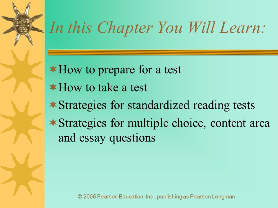 © 2005 Pearson Education, Inc., publishing as Pearson Longman In this Chapter You Will Learn:  How to prepare for a test  How to take a test  Strategies for standardized reading tests  Strategies for multiple choice, content area and essay questions