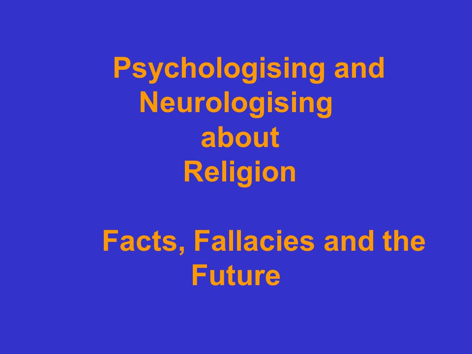 Psychologising and Neurologising about Religion Facts, Fallacies and the Future