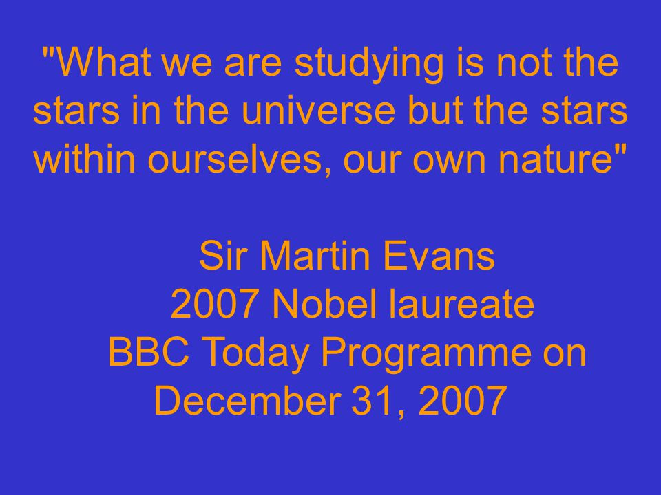 What we are studying is not the stars in the universe but the stars within ourselves, our own nature Sir Martin Evans 2007 Nobel laureate BBC Today Programme on December 31, 2007