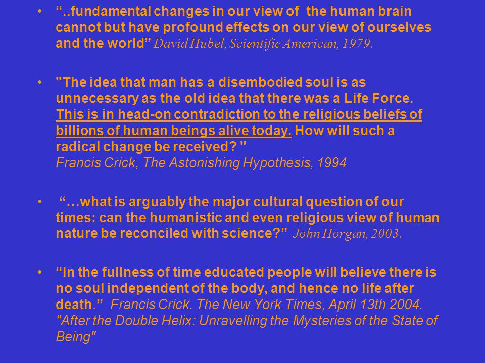 ..I believe …an understanding of how the brain gives rise to the mind …will require a change at least as radical as relativity theory, the introduction of electromagnetic fields into physics-or the original scientific revolution itself.. Science and the Mind –Body Problem Thomas Nagel 2006