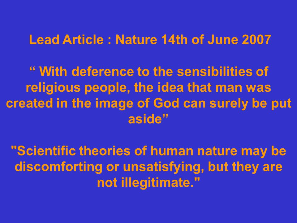 Lead Article : Nature 14th of June 2007 With deference to the sensibilities of religious people, the idea that man was created in the image of God can surely be put aside Scientific theories of human nature may be discomforting or unsatisfying, but they are not illegitimate.