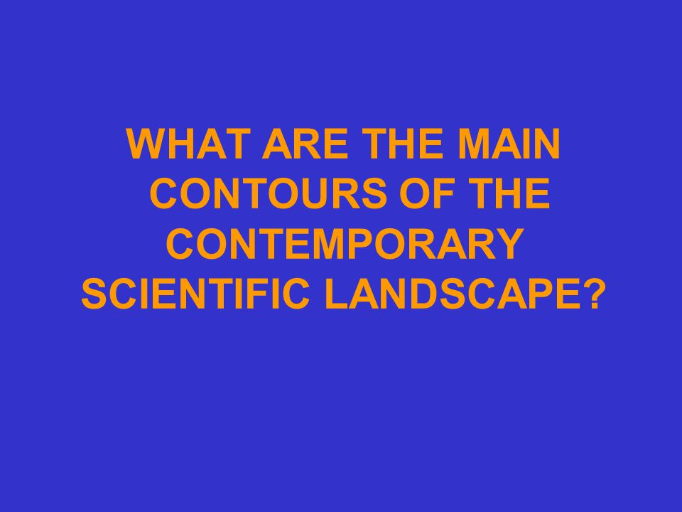 WHAT ARE THE MAIN CONTOURS OF THE CONTEMPORARY SCIENTIFIC LANDSCAPE?