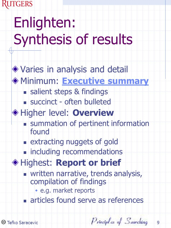 Tefko Saracevic10 Overall: Content guidelines In executive summary restate the search query review sources consulted explain search strategy reiterate key findings summarize recommendations These could be elaborated in report Include full & organized search results each section preceded by a synthesis Include recommendations (if applicable) about sources guidelines for user to proceed