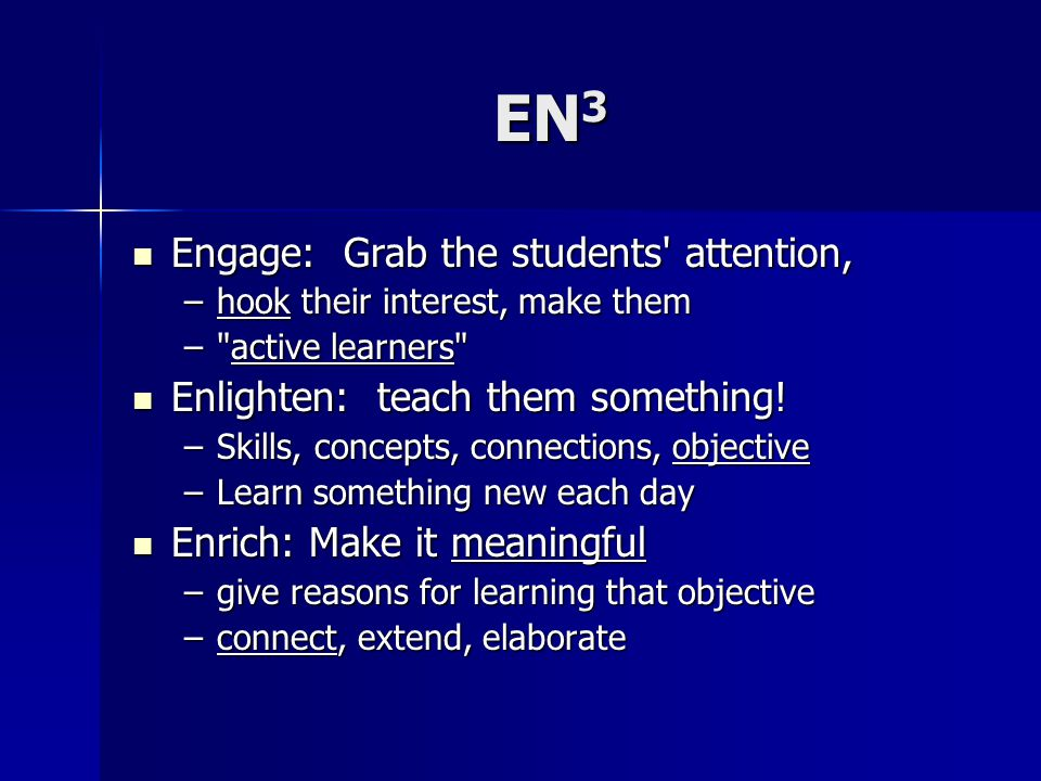 EN 3 Engage: Grab the students attention, Engage: Grab the students attention, –hook their interest, make them – active learners Enlighten: teach them something.