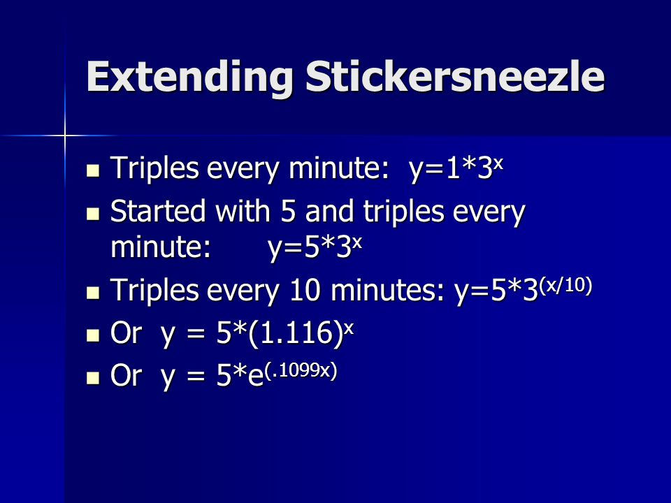 Extending Stickersneezle Triples every minute: y=1*3 x Triples every minute: y=1*3 x Started with 5 and triples every minute: y=5*3 x Started with 5 and triples every minute: y=5*3 x Triples every 10 minutes: y=5*3 (x/10) Triples every 10 minutes: y=5*3 (x/10) Or y = 5*(1.116) x Or y = 5*(1.116) x Or y = 5*e (.1099x) Or y = 5*e (.1099x)