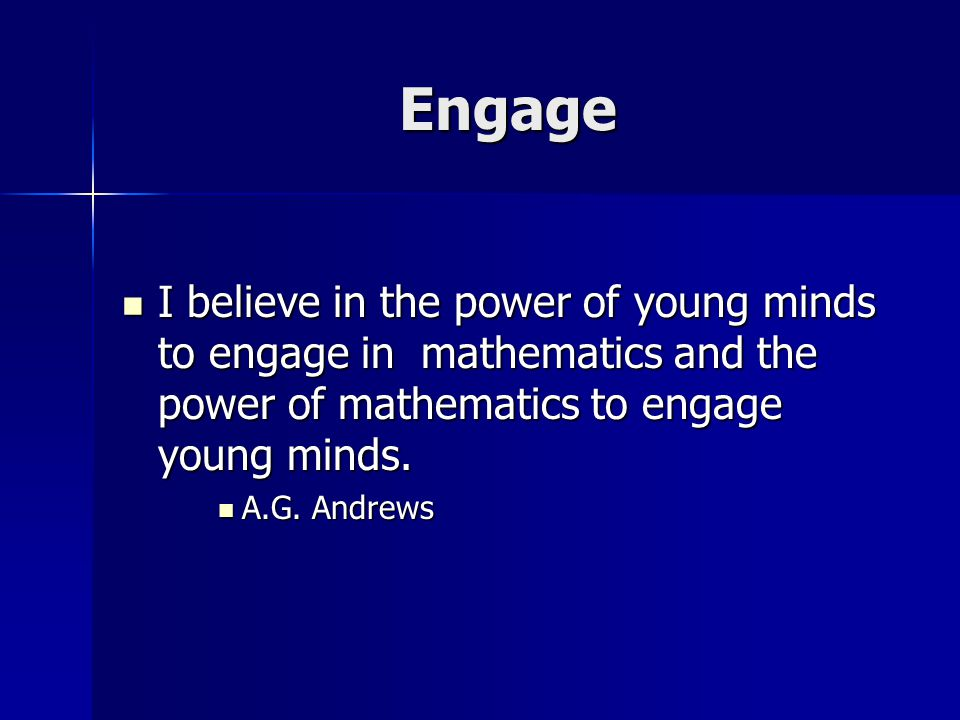 Engage I believe in the power of young minds to engage in mathematics and the power of mathematics to engage young minds.
