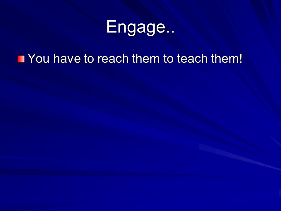 Engage.. You have to reach them to teach them!