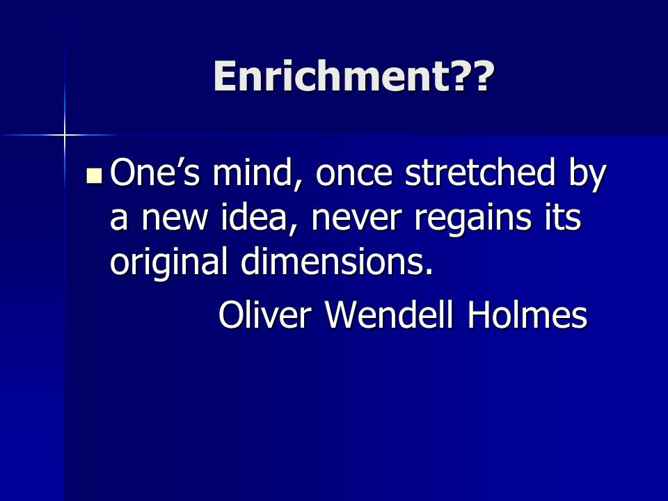 Enrichment . One's mind, once stretched by a new idea, never regains its original dimensions.