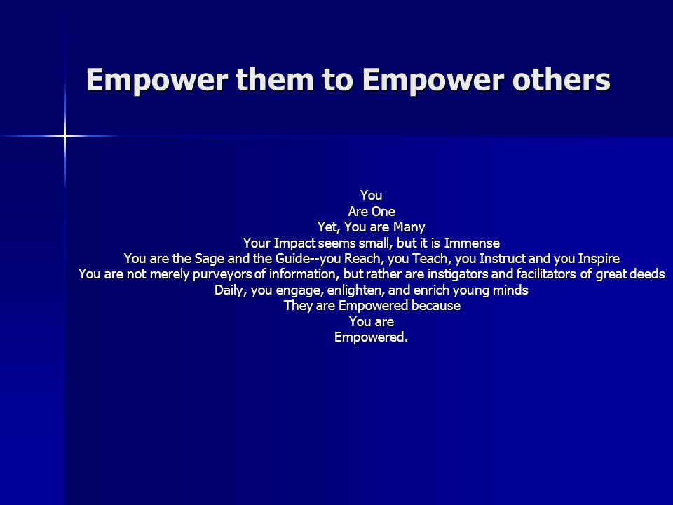 Empower them to Empower others You Are One Yet, You are Many Your Impact seems small, but it is Immense You are the Sage and the Guide--you Reach, you Teach, you Instruct and you Inspire You are not merely purveyors of information, but rather are instigators and facilitators of great deeds Daily, you engage, enlighten, and enrich young minds They are Empowered because You are Empowered.