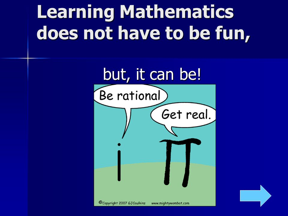 Learning Mathematics does not have to be fun, but, it can be!