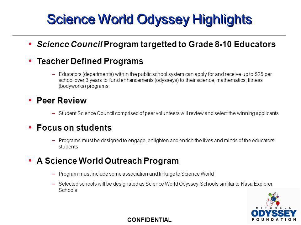 CONFIDENTIAL Science World Odyssey Highlights Science Council Program targetted to Grade 8-10 Educators Teacher Defined Programs – Educators (departments) within the public school system can apply for and receive up to $25 per school over 3 years to fund enhancements (odysseys) to their science, mathematics, fitness (bodyworks) programs.