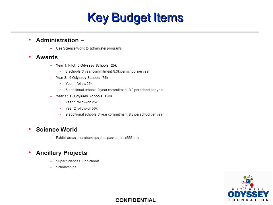 CONFIDENTIAL Key Budget Items Administration – – Use Science World to administer programs Awards – Year 1: Pilot 3 Odyssey Schools 25k 3 schools, 3 year commitment, 8.3k per school per year – Year 2: 9 Odyssey Schools 75k Year 1 follow 25k 6 additional schools, 3 year commitment, 8.3 per school per year – Year 3 : 15 Odyssey Schools 150k Year 1 follow-on 25k Year 2 follow-on 50k 9 additional schools, 3 year commitment, 8.3 per school per year Science World – Exhibit areas, memberships, free passes, etc ($$$ tbd) Ancillary Projects – Super Science Club Schools – Scholarships