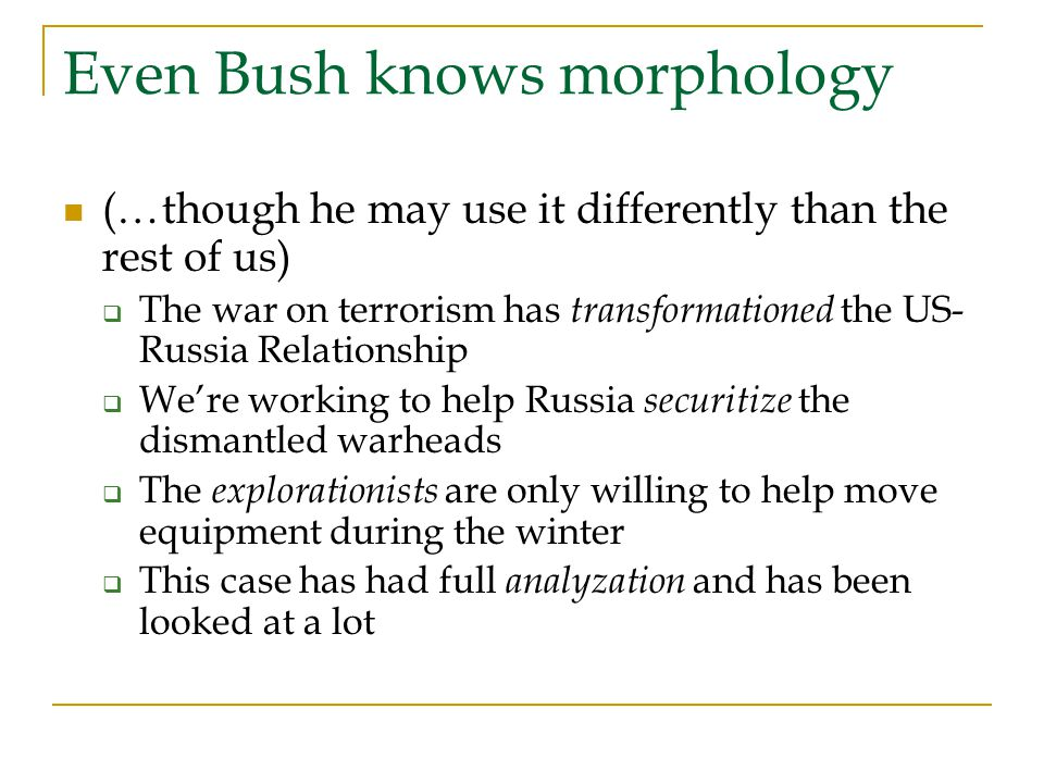 Even Bush knows morphology (…though he may use it differently than the rest of us)  The war on terrorism has transformationed the US- Russia Relationship  We're working to help Russia securitize the dismantled warheads  The explorationists are only willing to help move equipment during the winter  This case has had full analyzation and has been looked at a lot