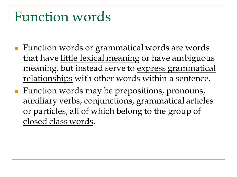Function words Function words or grammatical words are words that have little lexical meaning or have ambiguous meaning, but instead serve to express grammatical relationships with other words within a sentence.