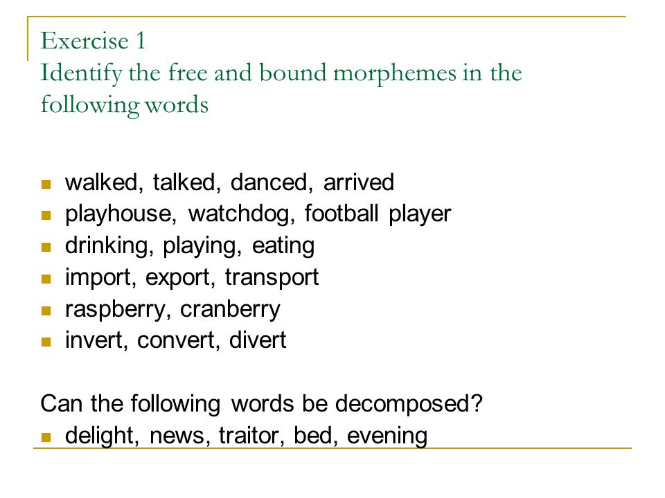 Exercise 1 Identify the free and bound morphemes in the following words walked, talked, danced, arrived playhouse, watchdog, football player drinking, playing, eating import, export, transport raspberry, cranberry invert, convert, divert Can the following words be decomposed.