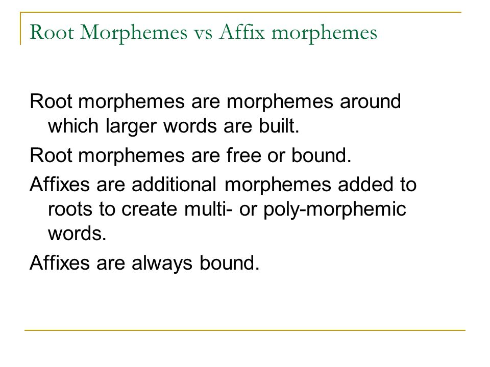 Root Morphemes vs Affix morphemes Root morphemes are morphemes around which larger words are built.
