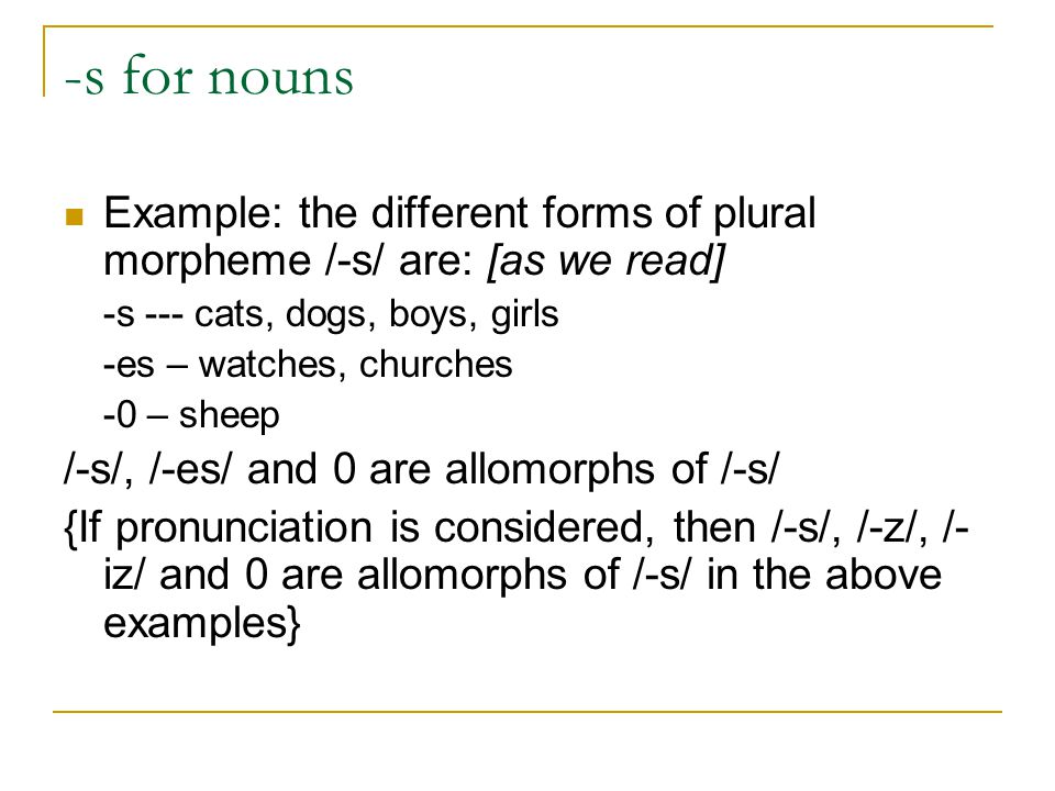 -s for nouns Example: the different forms of plural morpheme /-s/ are: [as we read] -s --- cats, dogs, boys, girls -es – watches, churches -0 – sheep /-s/, /-es/ and 0 are allomorphs of /-s/ {If pronunciation is considered, then /-s/, /-z/, /- iz/ and 0 are allomorphs of /-s/ in the above examples}