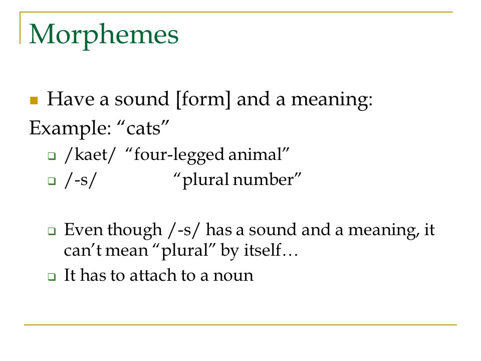 Morphemes Have a sound [form] and a meaning: Example: cats  /kaet/ four-legged animal  /-s/ plural number  Even though /-s/ has a sound and a meaning, it can't mean plural by itself…  It has to attach to a noun
