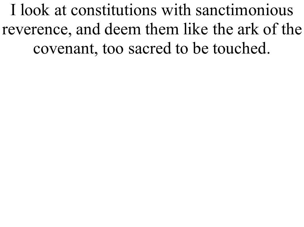 I look at constitutions with sanctimonious reverence, and deem them like the ark of the covenant, too sacred to be touched.